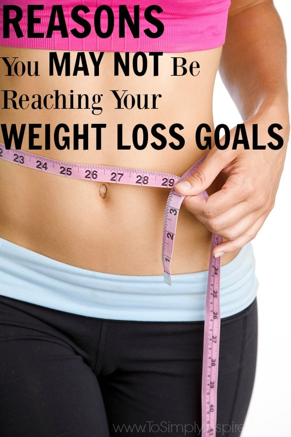 Reasons You May Not Be Reaching Your Weight Loss Goals